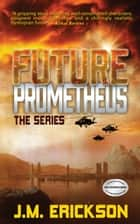 Future Prometheus: The Series ebook by J. M. Erickson