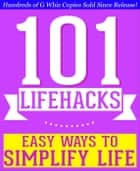 101 Lifehacks - Easy Ways to Simplify Life: Tips to Enhance Efficiency, Make Friends, Stay Organized, Simplify Life and Improve Quality of Life! ebook by G Whiz