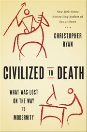 Civilized to Death - What Was Lost on the Way to Modernity ebook by Christopher Ryan