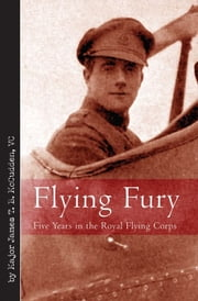 Flying Fury Five Years In The Royal Flying Corps - Five Years in the Royal Flying Corps ebook by Major James T. B. McCudden