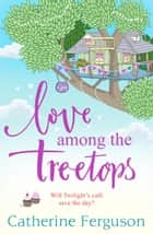 Love Among the Treetops: A feel good holiday read for summer 2018 ebook by Catherine Ferguson