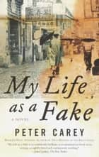 My Life as a Fake - A Novel ebook by Peter Carey
