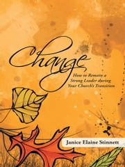 Change - How to Remain a Strong Leader during Your Church's Transition ebook by Janice Elaine Stinnett