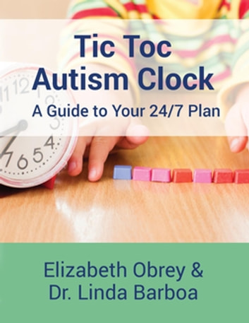 Tic Toc Autism Clock - A Guide to Your 24/7 Plan ebook by Elizabeth Obrey,Dr. Linda Barboa