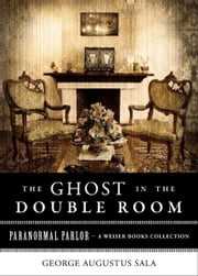 Ghost in the Double Room - Paranormal Parlor, A Weiser Books Collection ebook by Sala, George Augustus,Dickens, Charles,Ventura, Varla