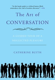 The Art of Conversation - A Guided Tour of a Neglected Pleasure ebook by Kobo.Web.Store.Products.Fields.ContributorFieldViewModel