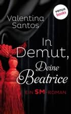 In Demut, Deine Beatrice - Ein SM-Roman ebook by Valentina Santos