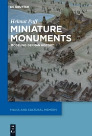 Miniature Monuments - Modeling German History ebook by Helmut Puff