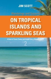On Tropical Islands and Sparkling Seas - A book of Travel, Poetry and Insight from a Wanderer's Life ebook by Jim Scott