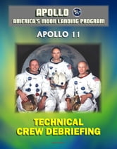 Apollo and America's Moon Landing Program: Apollo 11 Technical Crew Debriefing with Unique Observations about the First Lunar Landing - Astronauts Armstrong, Aldrin, Collins ebook by Progressive Management