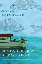 Somewhere Down a Crazy River - A spirited life catching fish, love and wisdom ebook by Robyn Catchlove