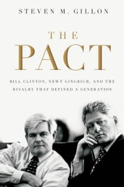 The Pact: Bill Clinton, Newt Gingrich, and the Rivalry that Defined a Generation ebook by Steven M. Gillon