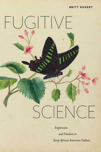 Fugitive Science - Empiricism and Freedom in Early African American Culture ebook by Britt Rusert