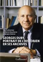 Georges Duby, portrait de l'historien en ses archives ebook by Jacques Dalarun, Patrick Boucheron