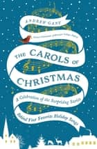 The Carols of Christmas - A Celebration of the Surprising Stories Behind Your Favorite Holiday Songs ebook by Andrew Gant