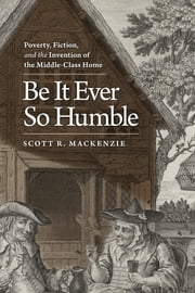 Be It Ever So Humble - Poverty, Fiction, and the Invention of the Middle-Class Home ebook by Scott R. MacKenzie