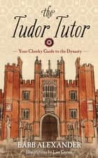 The Tudor Tutor - Your Cheeky Guide to the Dynasty eBook by Barb Alexander, Lisa Graves