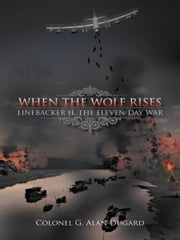 When the Wolf Rises - Linebacker II, The Eleven Day War eBook von Colonel G. Alan Dugard