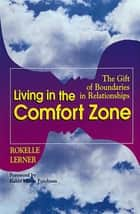 Living in the Comfort Zone - The Gift of Boundaries in Relationships ebook by Rokelle Lerner