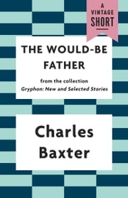 The Would-be Father ebook by Charles Baxter