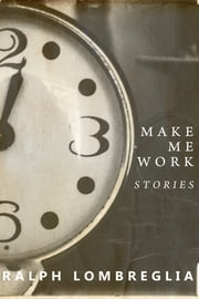 Make Me Work ebook by Ralph Lombreglia