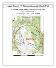 Lesser Known Fly Fishing Venues in South Park, Colorado - Every Public Access in South Park Basin outside of the Dream Stream and Eleven Mile Canyon ebook by Michele White