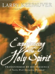 Experiencing The Holy Spirit - Transformed by His Presence - A Twelve-Week Interactive Workbook ebook by Larry Keefauver