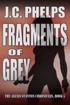 Fragments of Grey [Book Five of The Alexis Stanton Chronicles] ebook by J.C. Phelps