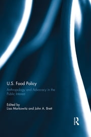 U.S. Food Policy - Anthropology and Advocacy in the Public Interest ebook by Lisa Markowitz,John A. Brett