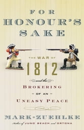 For Honour's Sake - The War of 1812 and the Brokering of an Uneasy Peace ebook by Mark Zuehlke