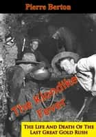 The Klondike Fever: The Life And Death Of The Last Great Gold Rush ebook by Pierre Berton