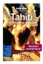 Tahiti et la Polynésie française - 8 ed ebook by LONELY PLANET FR