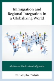 Immigration and Regional Integration in a Globalizing World - Myths and Truths about Migration ebook by Christopher White