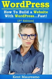 How To Build a Website With WordPress...Fast! (3rd Edition) ebook by Kent Mauresmo