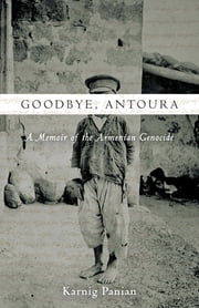 Goodbye, Antoura - A Memoir of the Armenian Genocide ebook by Karnig Panian