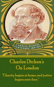 "Charles Dickens - On London - ""Charity begins at home, and justice begins next door."" ebook by Charles Dickens"