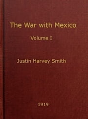 The War With Mexico, Volume I (of 2) (Illustrated) ebook by Justin H. Smith