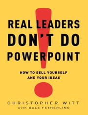 Real Leaders Don't Do PowerPoint - How to Sell Yourself and Your Ideas ebook by Christopher Witt,Dale Fetherling