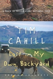 Lost in My Own Backyard - A Walk in Yellowstone National Park ebook by Tim Cahill