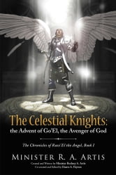 The Celestial Knights: the Advent of Go'El, the Avenger of God - The Chronicles of Razi'El the Angel, Book I ebook by Minister R. A. Artis