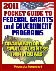 2011 Pocket Guide to Federal Grants and Government Assistance Programs for Organizations, Small Business, and Individuals ebook by Progressive Management