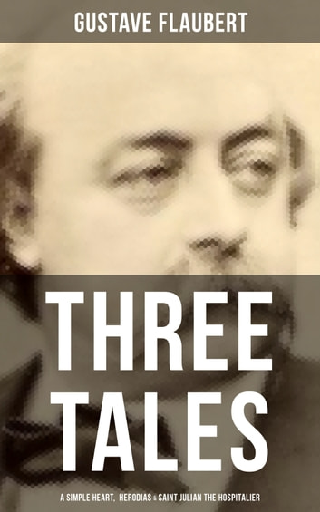 Three Tales: A Simple Heart, Herodias & Saint Julian the Hospitalier - A Classic of French Literature from the prolific French writer, known for Madame Bovary, Sentimental Education, Bouvard et Pécuchet and November ebook by Gustave Flaubert