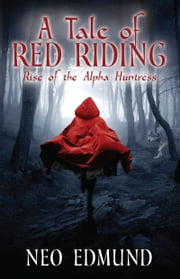 A Tale Of Red Riding - Rise Of The Alpha Huntress ebook by Neo Edmund