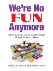 We're No Fun Anymore - Helping Couples Cultivate Joyful Marriages Through the Power of Play ebook by Robert Schwarz,Elaine Braff