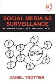 Social Media as Surveillance - Rethinking Visibility in a Converging World ebook by Dr Daniel Trottier
