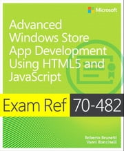 Exam Ref 70-482 Advanced Windows Store App Development using HTML5 and JavaScript (MCSD) ebook by Roberto Brunetti,Vanni Boncinelli