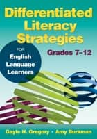 Differentiated Literacy Strategies for English Language Learners, Grades 7–12 ebook by Gayle H. Gregory, Amy J. Burkman