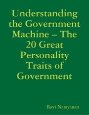 Understanding the Government Machine – The 20 Great Personality Traits of Government ebook by Ravi Narayanan