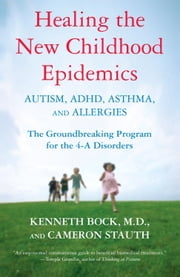 Healing the New Childhood Epidemics: Autism, ADHD, Asthma, and Allergies - The Groundbreaking Program for the 4-A Disorders ebook by Kenneth Bock,Cameron Stauth