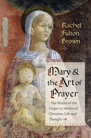 Mary and the Art of Prayer - The Hours of the Virgin in Medieval Christian Life and Thought ebook by Rachel Fulton Brown